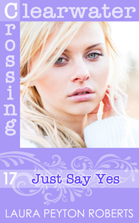 Clearwater Crossing #17: Just Say Yes, a novel by Laura Peyton Roberts
